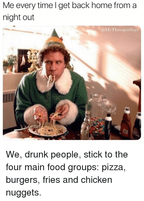 Drunk, Food, and Pizza: Me every time l get back home from a  night out  @MyTherapistSays We, drunk people, stick to the four main food groups: pizza, burgers, fries and chicken nuggets.