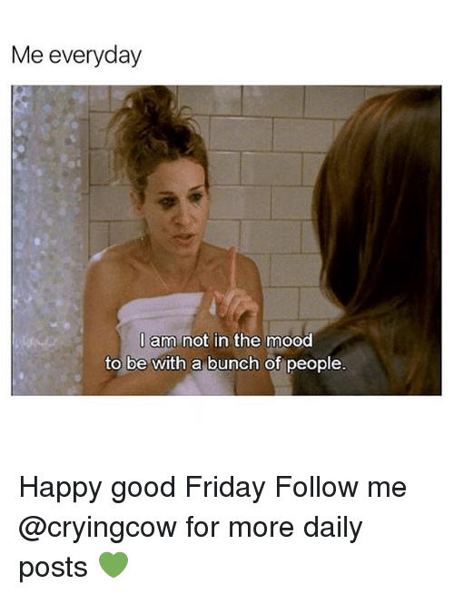 Friday, Memes, and Mood: Me everyday  I am not in the mood  to be with a bunch of people Happy good Friday Follow me @cryingcow for more daily posts 💚