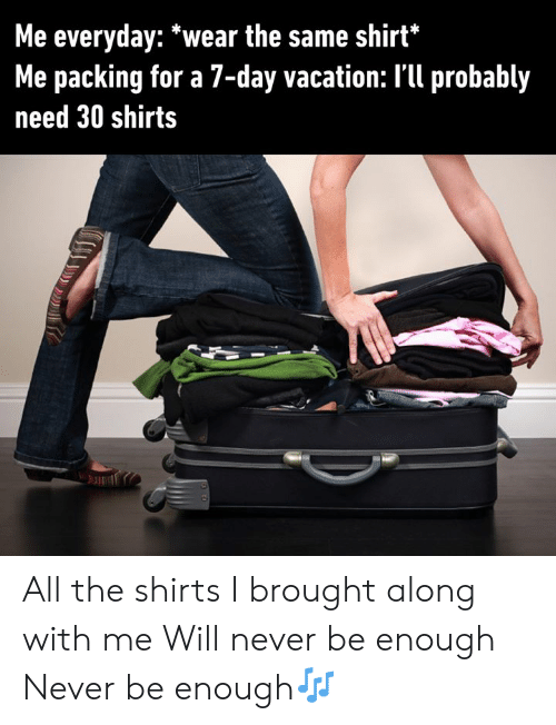 Dank, Vacation, and Never: Me everyday: *wear the same shirt*  Me packing for a 7-day vacation: I'll probably  need 30 shirts All the shirts I brought along with me  Will never be enough Never be enough🎶