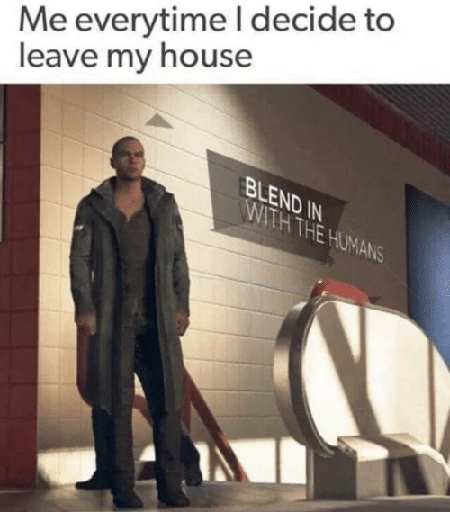 My House, House, and Ihe: Me everytime I decide to  leave my house  ND  IHE  ANS