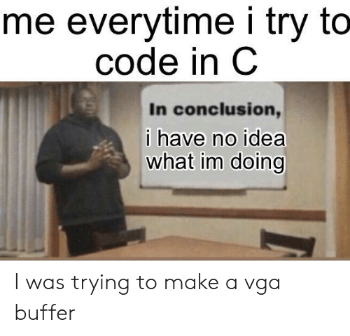 I Try: me everytime i try to  code in C  In conclusion,  ihave no idea  what im doing I was trying to make a vga buffer