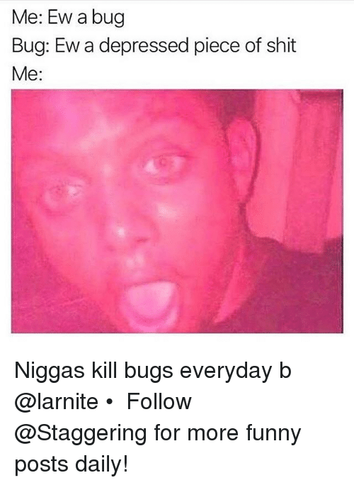 Funny, Shit, and Piece of Shit: Me: Ew a bug  Bug: Ew a depressed piece of shit  Me Niggas kill bugs everyday b @larnite • ➫➫➫ Follow @Staggering for more funny posts daily!