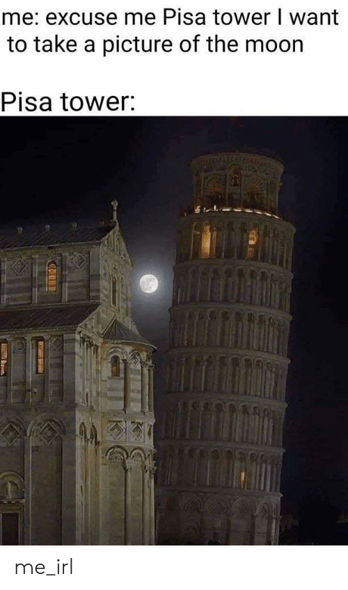 take a picture: me: excuse me Pisa tower I want  to take a picture of the moor  Pisa tower: me_irl