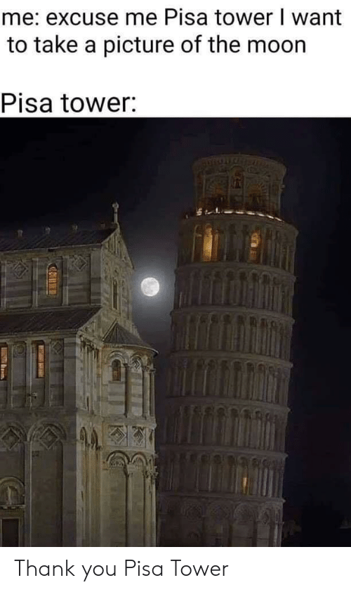 Thank You, Moon, and A Picture: me: excuse me Pisa tower I want  to take a picture of the moon  Pisa tower: Thank you Pisa Tower