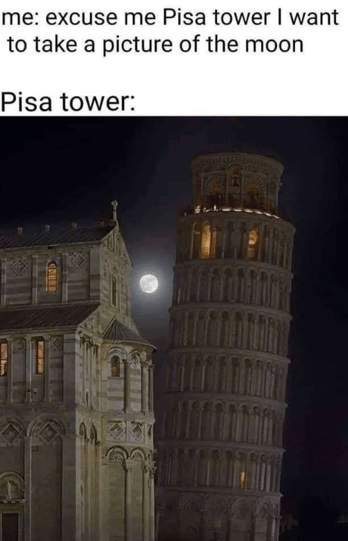 take a picture: me: excuse me Pisa tower I want  to take a picture of the moon  Pisa tower: