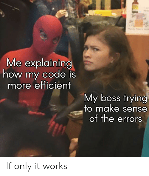 How, Boss, and Code: Me explaining  how my code is  more efficient  My boss trying  to make sense  of the errors If only it works