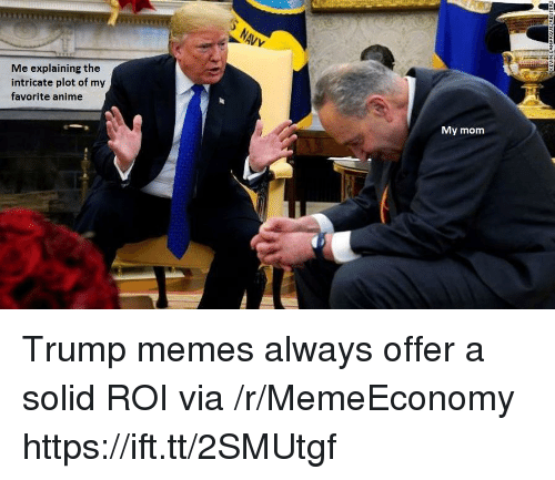 Anime, Memes, and Trump: Me explaining the  intricate plot of my  favorite anime  My mom Trump memes always offer a solid ROI via /r/MemeEconomy https://ift.tt/2SMUtgf