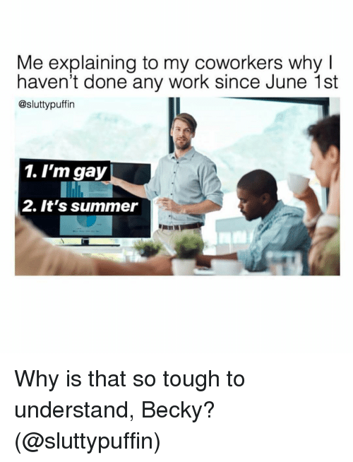 Work, Summer, and Grindr: Me explaining to my coworkers why I  haven't done any work since June 1st  @sluttypuffin  1. I'm gay  2. It's summer Why is that so tough to understand, Becky? (@sluttypuffin)