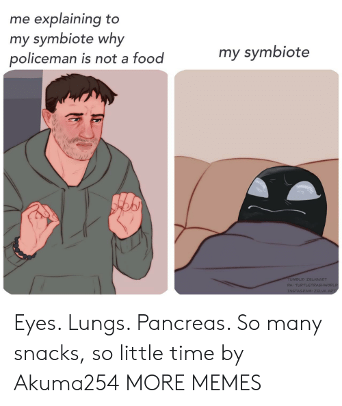 Dank, Food, and Instagram: me explaining to  my symbiote why  policeman is not a food  my symbiote  TUMBLR: ZELVAART  DA: TURTLETRASHWORLD  INSTAGRAM: ZELVA.ART Eyes. Lungs. Pancreas. So many snacks, so little time by Akuma254 MORE MEMES
