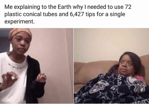 Memes, Earth, and Single: Me explaining to the Earth why I needed to use 72  plastic conical tubes and 6,427 tips for a single  experiment.  MB