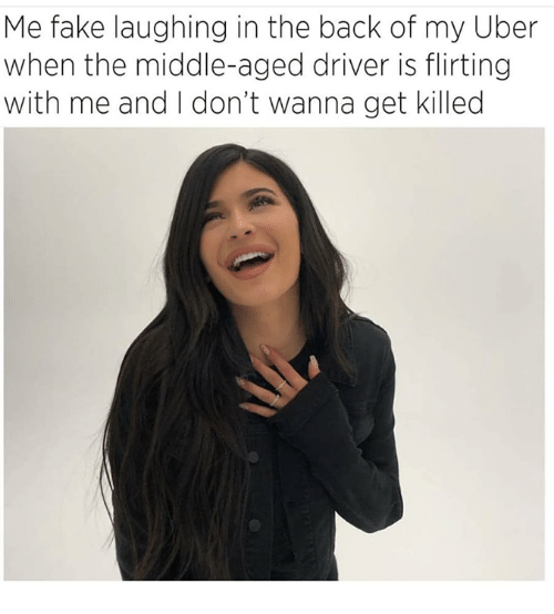 Fake, Memes, and Uber: Me fake laughing in the back of my Uber  when the middle-aged driver is flirting  with me and I don't wanna get killed