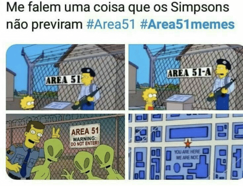 The Simpsons, Area 51, and Que: Me falem uma coisa que os Simpsons  não previram #Area51 #Area51memes  AREA 51-A  AREA 51  AREA 51  WARNING:  DO NOT ENTER!  YOU ARE HERE  WE ARE NOT
