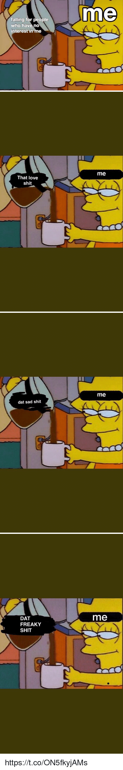 Love, Shit, and Sad: me  falling for people  who have no  interest in me   me  That love  shit   me  dat sad shit   DAT  me  FREAKY  SHIT https://t.co/ON5fkyjAMs