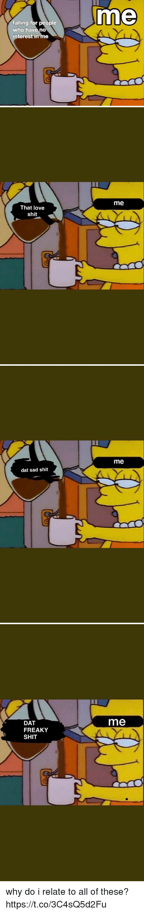 Funny, Love, and Shit: me  falling for people  who have no  interest in me   me  That love  shit   me  dat sad shit   DAT  me  FREAKY  SHIT why do i relate to all of these? https://t.co/3C4sQ5d2Fu