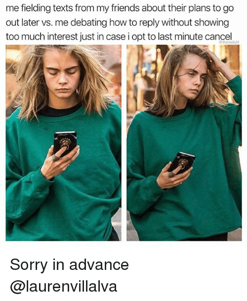 Friends, Memes, and Sorry: me fielding texts from my friends about their plans to go  out later vs. me debating how to reply without showing  too much interest just in case i opt to last minute cancel  @thedailylit Sorry in advance @laurenvillalva