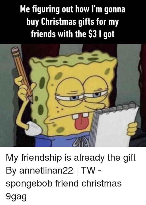 9gag, Christmas, and Friends: Me figuring out how l'm gonna  buy Christmas gifts for my  friends with the $3 I got My friendship is already the gift⠀ By annetlinan22 | TW⠀ -⠀ spongebob friend christmas 9gag