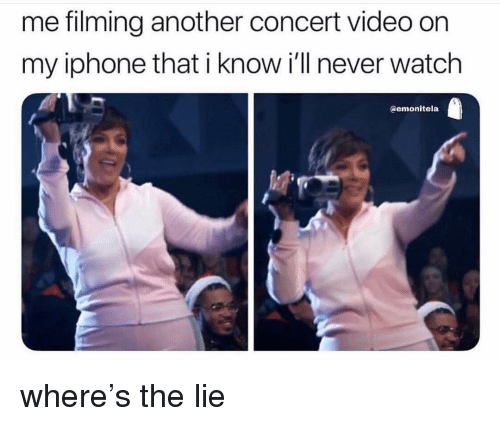 Iphone, Memes, and Video: me filming another concert video on  my iphone that i know i'll never watch  @emonitela where's the lie