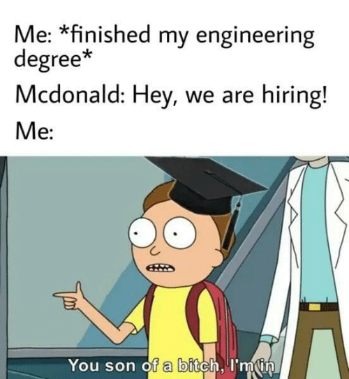 finished: Me: *finished my engineering  degree*  Mcdonald: Hey, we are hiring!  Me:  You son of a bitch, I'm in