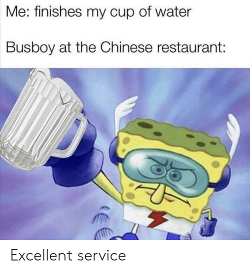 Chinese, Restaurant, and Water: Me: finishes my cup of water  Busboy at the Chinese restaurant: Excellent service