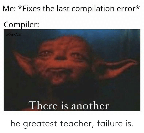 Failure: Me: *Fixes the last compilation error*  Compiler:  u/XinoVan  There is another The greatest teacher, failure is.