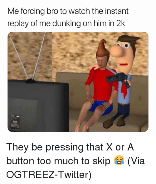 Basketball, Nba, and Sports: Me forcing bro to watch the instant  replay of me dunking on him in 2k They be pressing that X or A button too much to skip 😂 (Via ‪OGTREEZ‬-Twitter)