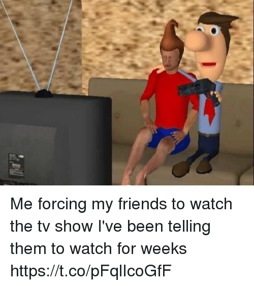 Friends, Watch, and Girl Memes: Me forcing my friends to watch the tv show I've been telling them to watch for weeks https://t.co/pFqlIcoGfF