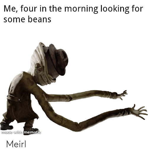 Looking For: Me, four in the morning looking for  some beans  made with mematic Meirl