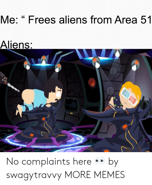 """Dank, Memes, and Target: Me: """"Frees aliens from Area 51  Aliens: No complaints here 👀 by swagytravvy MORE MEMES"""