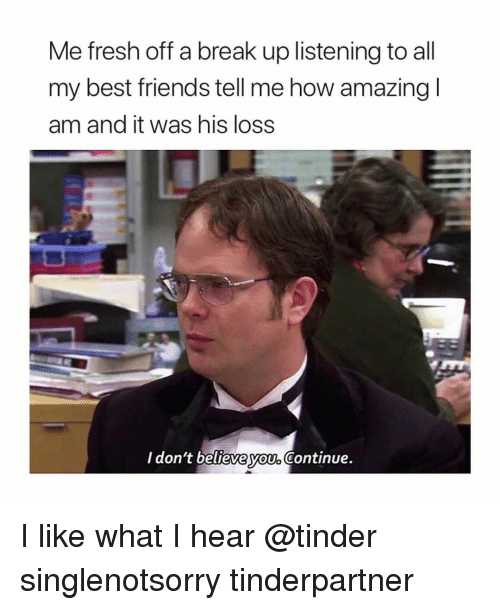 Fresh, Friends, and Tinder: Me fresh off a break up listening to all  my best friends tell me how amazing  am and it was his loss  I don't believe vou Continue.  yOUo I like what I hear @tinder singlenotsorry tinderpartner