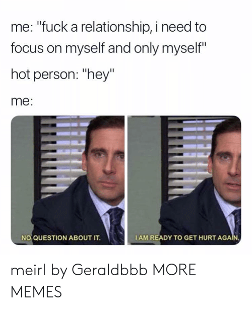 "Questioningly: me: ""fuck a relationship, i need to  focus on myself and only myself""  hot person: ""hey""  me:  NO QUESTION ABOUT IT.  IAM READY TO GET HURT AGA meirl by Geraldbbb MORE MEMES"