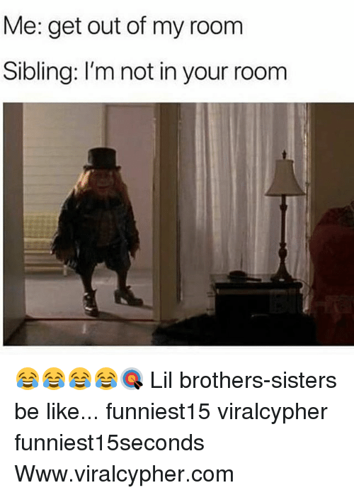 brothers sisters: Me: get out of my room  Sibling: I'm not in your room 😂😂😂😂🎯 Lil brothers-sisters be like... funniest15 viralcypher funniest15seconds Www.viralcypher.com