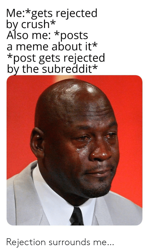 Crush, Meme, and Post: Me:*gets rejected  by crush*  Also me: *posts  a meme about it*  *post gets rejected  by the subreddit* Rejection surrounds me…