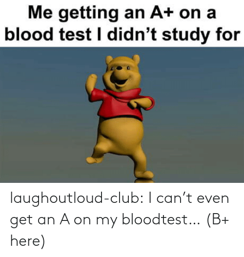 study: Me getting an A+ on a  blood test I didn't study for laughoutloud-club:  I can't even get an A on my bloodtest… (B+ here)