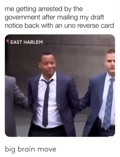 east: me getting arrested by the  government after mailing my draft  notice back with an uno reverse card  EAST HARLEM big brain move