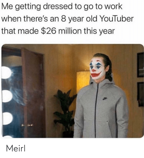 Million: Me getting dressed to go to work  when there's an 8 year old YouTuber  that made $26 million this year  49 Meirl