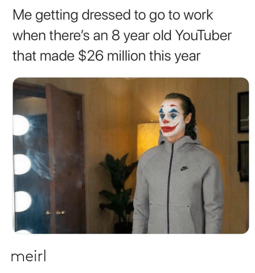 Million: Me getting dressed to go to work  when there's an 8 year old YouTuber  that made $26 million this year meirl