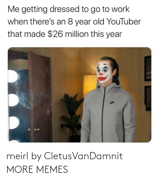 Million: Me getting dressed to go to work  when there's an 8 year old YouTuber  that made $26 million this year meirl by CletusVanDamnit MORE MEMES