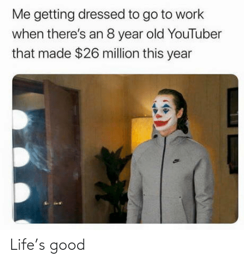 go to: Me getting dressed to go to work  when there's an 8 year old YouTuber  that made $26 million this year Life's good