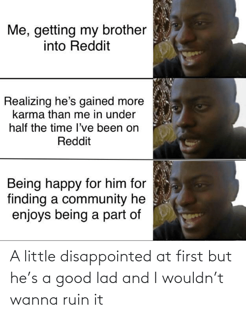 At First: Me, getting my brother  into Reddit  Realizing he's gained more  karma than me in under  half the time l've been on  Reddit  Being happy for him for  finding a community he  enjoys being a part of A little disappointed at first but he's a good lad and I wouldn't wanna ruin it