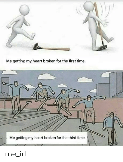 for the first time: Me getting my heart broken for the first time  Me getting my heart broken for the third time me_irl