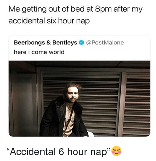 "Funny, World, and Nap: Me getting out of bed at 8pm after my  accidental six hour nap  Beerbongs & Bentleys@PostMalone  here i come world ""Accidental 6 hour nap""☺️"