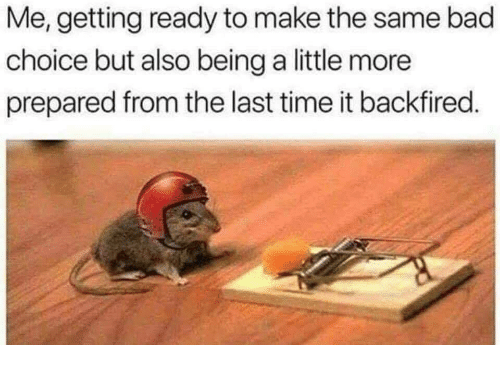 Bad, Time, and Make: Me, getting ready to make the same bad  choice but also being a little more  prepared from the last time it backfired.
