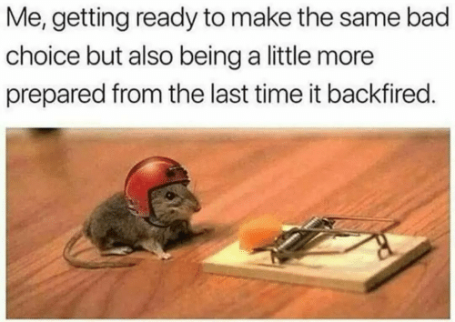 Bad, Time, and Make: Me, getting ready to make the same bad  choice but also being a little more  prepared from the last time it backfired