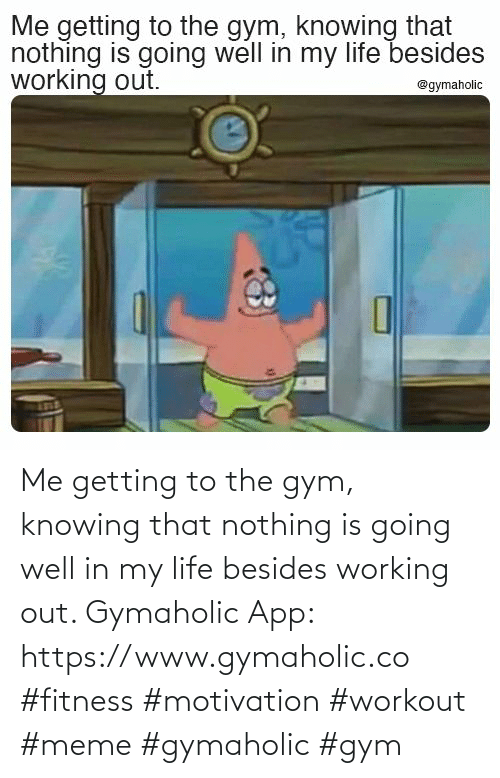 Workout Meme: Me getting to the gym, knowing that nothing is going well in my life besides working out.  Gymaholic App: https://www.gymaholic.co  #fitness #motivation #workout #meme #gymaholic #gym