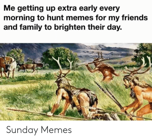 Family, Friends, and Memes: Me getting up extra early every  morning to hunt memes for my friends  and family to brighten their day. Sunday Memes
