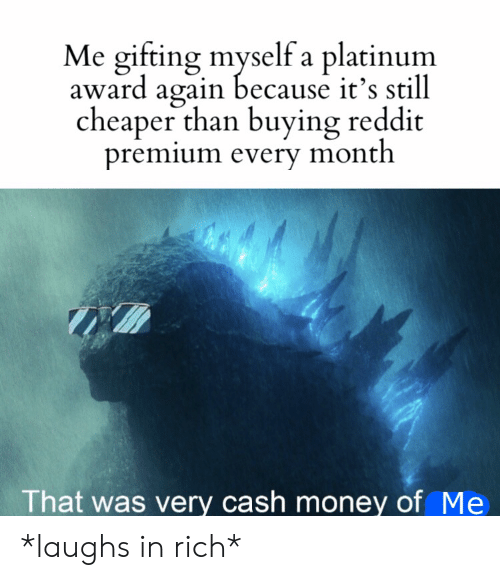 cheaper: Me gifting myself a platinum  award again because it's still  cheaper than buying reddit  premium every month  That was very cash money of Me *laughs in rich*