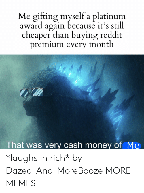 cheaper: Me gifting myself a platinum  award again because it's still  cheaper than buying reddit  premium every month  That was very cash money of Me *laughs in rich* by Dazed_And_MoreBooze MORE MEMES