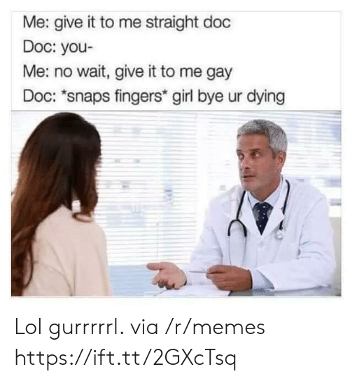 Lol, Memes, and Girl: Me: give it to me straight doc  Doc: you-  Me: no wait, give it to me gay  Doc: *snaps fingers* girl bye ur dying Lol gurrrrrl. via /r/memes https://ift.tt/2GXcTsq