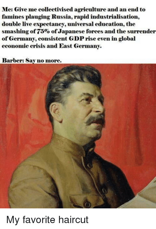 Barber, Haircut, and Germany: Me: Give me collectivised agriculture and an end to  famines plauging Russia, rapid industrialisation,  double live expectancy, universal education, the  smashing of 75% ofJapanese forces and the surrender  of Germany, consistent GDP rise even in global  economic crisis and East Germany.  Barber: Sav no more.