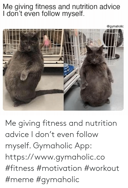 Workout Meme: Me giving fitness and nutrition advice I don't even follow myself.  Gymaholic App: https://www.gymaholic.co  #fitness #motivation #workout #meme #gymaholic